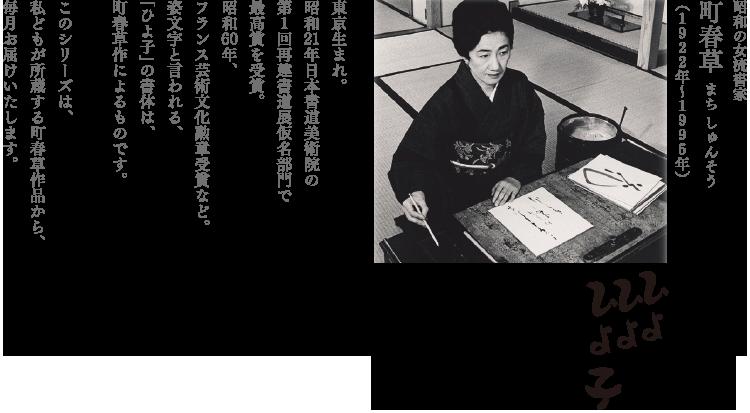 昭和の女流書家 町春草 まち しゅんそう (1922年〜1995年) 東京生まれ。 昭和21年日本書道美術院の 第1回再建書道展仮名部門で 最高賞を受賞。 昭和60年、 フランス芸術文化勲章受賞など。 姿文字と言われる、 「ひよ子」の書体は、 町春草作によるものです。  このシリーズは、 私どもが所蔵する町春草作品から、 毎月お届けいたします。