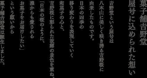 菓子舗𠮷野堂屋号に込められた想い 𠮷野堂という屋号は 八木山に美しく咲き誇る𠮷野桜に 由来したものです。 日本の四季の 移り変わりを表現していく 和菓子の心と、 𠮷野桜に彩られた故郷の景色を重ね、 「日本の桜のように、 誰からも愛される お菓子をお届けしたい」 という願いから 菓子舗𠮷野堂は誕生しました。